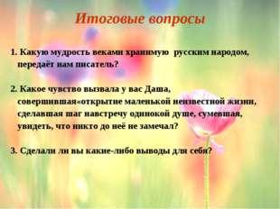 Итоговые вопросы 1. Какую мудрость веками хранимую русским народом, передаёт