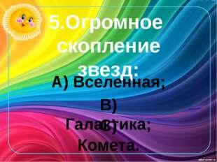 5.Огромное скопление звезд: А) Вселенная; В) Галактика; С) Комета.