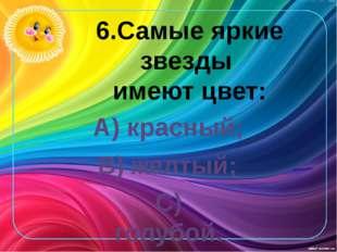 6.Самые яркие звезды имеют цвет: А) красный; В) желтый; С) голубой.