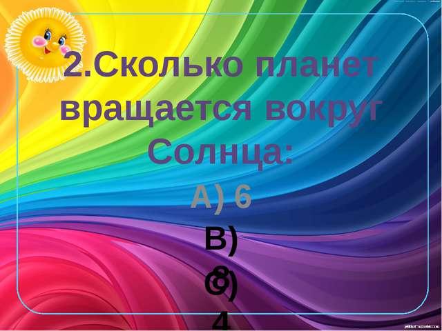 2.Сколько планет вращается вокруг Солнца: А) 6 В) 8 С) 4
