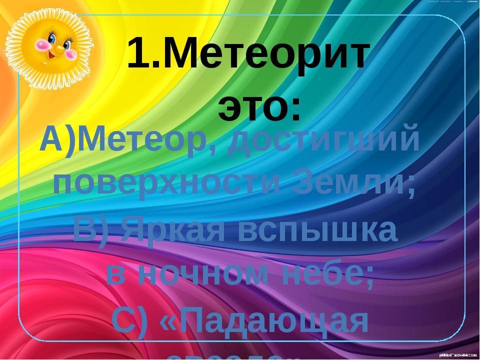 1.Метеорит это: А)Метеор, достигший поверхности Земли; В) Яркая вспышка в но...