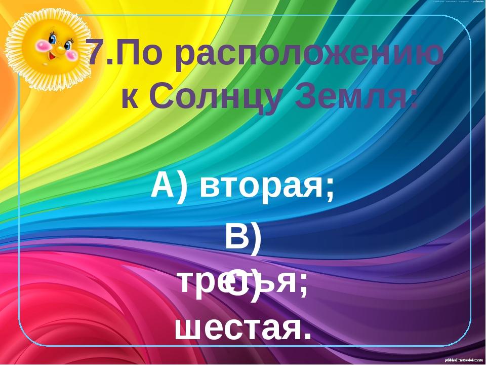 7.По расположению к Солнцу Земля: А) вторая; В) третья; С) шестая.