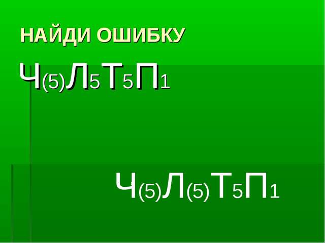 НАЙДИ ОШИБКУ Ч(5)Л5Т5П1 Ч(5)Л(5)Т5П1