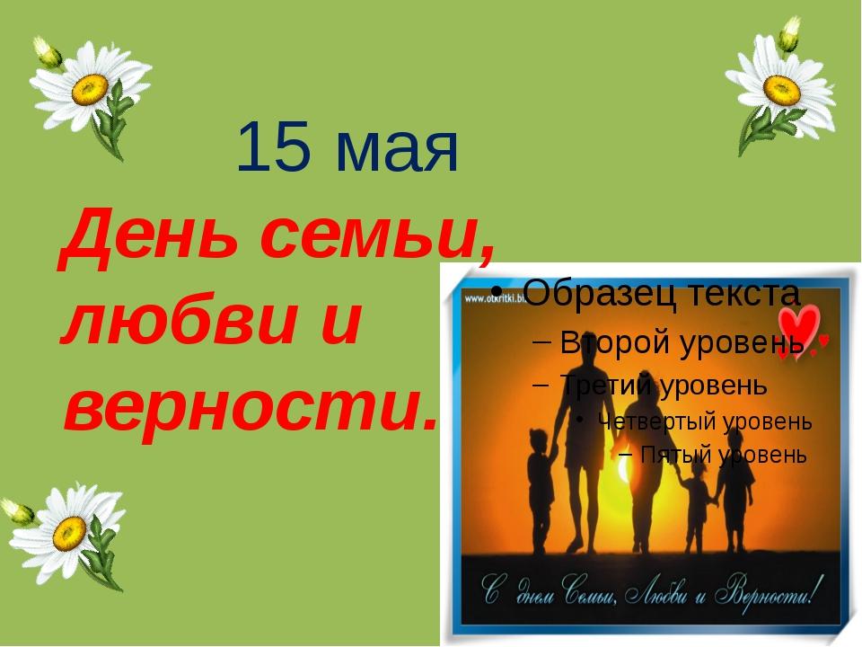 15 мая День семьи, любви и верности.