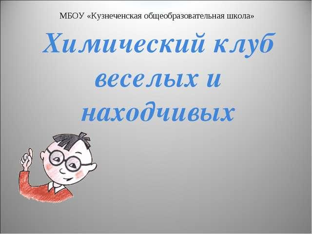 Химический клуб веселых и находчивых МБОУ «Кузнеченская общеобразовательная ш...