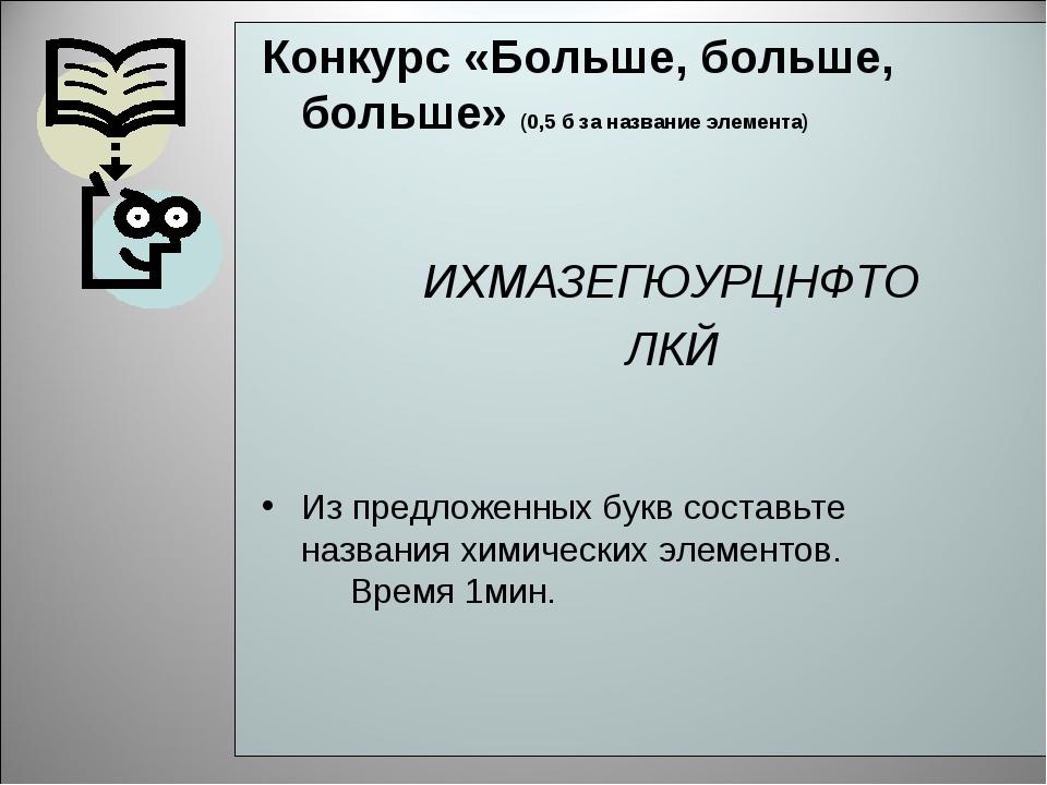 Конкурс «Больше, больше, больше» (0,5 б за название элемента) ИХМАЗЕГЮУРЦНФТО...