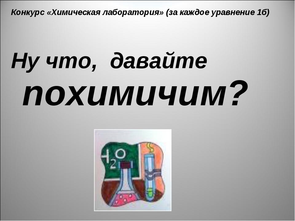 Конкурс «Химическая лаборатория» (за каждое уравнение 1б) Ну что, давайте пох...