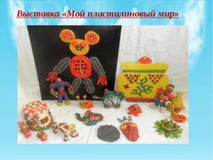 Выставка «Мой пластилиновый мир»