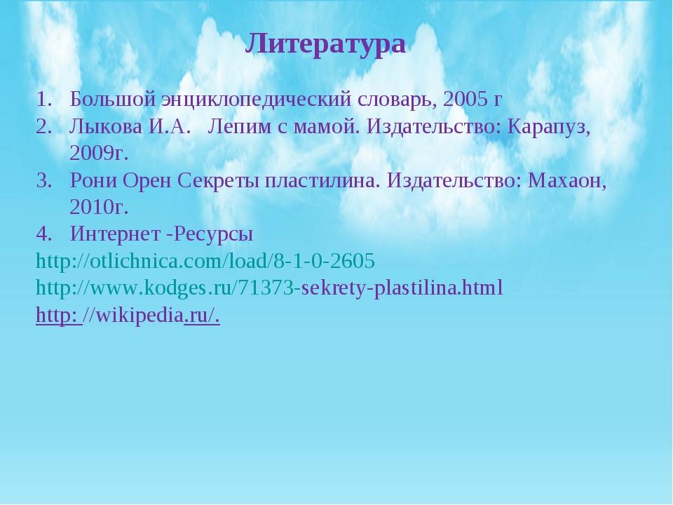 Литература Большой энциклопедический словарь, 2005 г Лыкова И.А. Лепим с мамо...