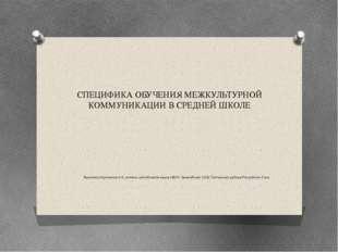 СПЕЦИФИКА ОБУЧЕНИЯ МЕЖКУЛЬТУРНОЙ КОММУНИКАЦИИ В СРЕДНЕЙ ШКОЛЕ Выполнла Куличк