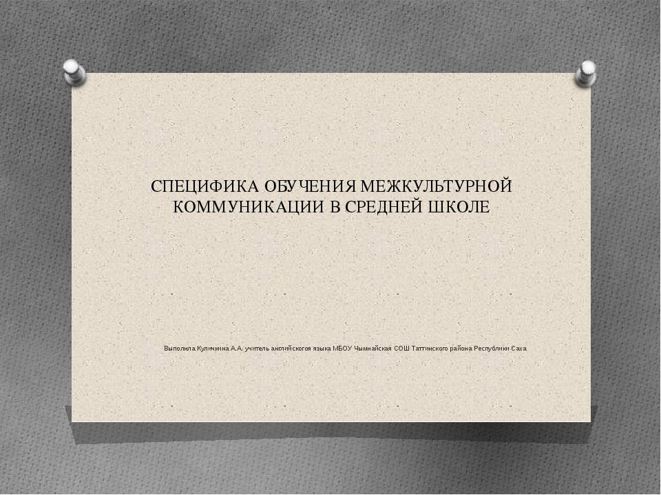 СПЕЦИФИКА ОБУЧЕНИЯ МЕЖКУЛЬТУРНОЙ КОММУНИКАЦИИ В СРЕДНЕЙ ШКОЛЕ Выполнла Куличк...