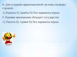 4. Для создания ирригационной системы шумеры строили: А) Каналы Б) Дамбы В) В