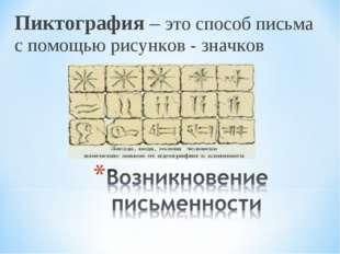 Пиктография – это способ письма с помощью рисунков - значков