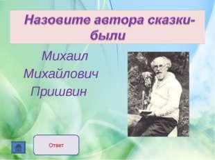 Михаил Михайлович Пришвин Ответ