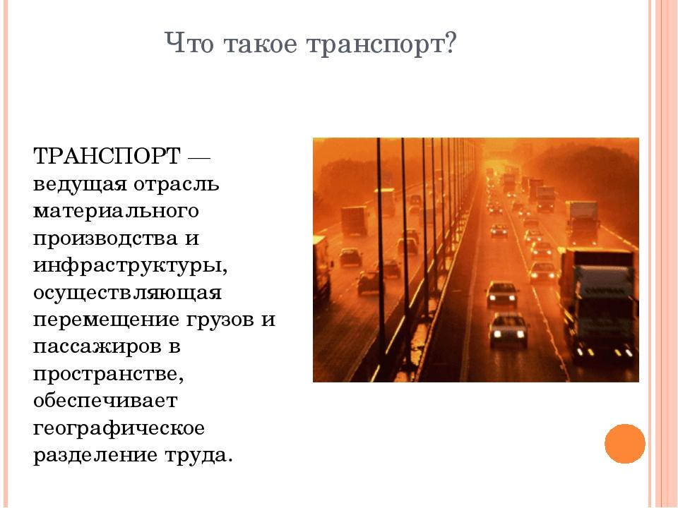 Что такое транспорт? ТРАНСПОРТ — ведущая отрасль материального производства и...
