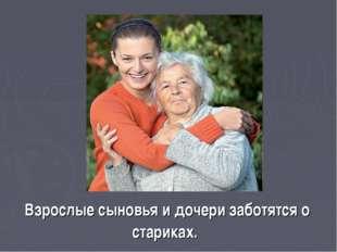 Взрослые сыновья и дочери заботятся о стариках.