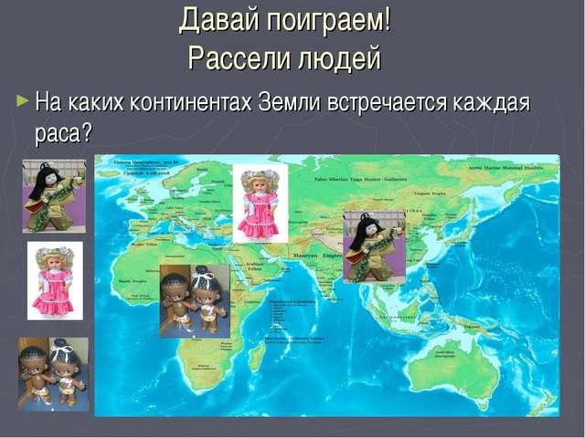 Давай поиграем! Рассели людей На каких континентах Земли встречается каждая р...