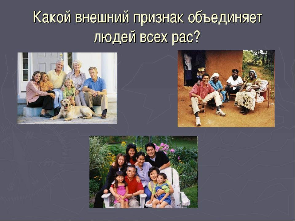 Какой внешний признак объединяет людей всех рас?