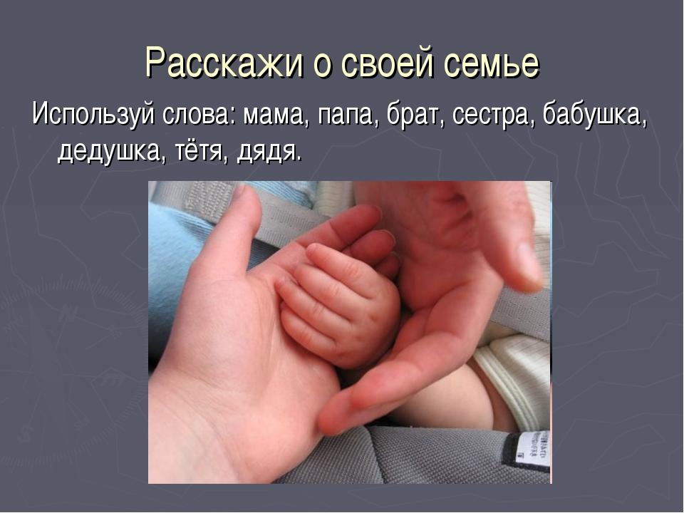 Расскажи о своей семье Используй слова: мама, папа, брат, сестра, бабушка, де...