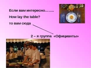 Если вам интересно…….. How lay the table? то вам сюда 2 – я группа «Официанты»