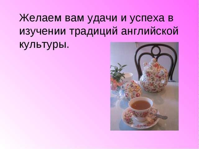 Желаем вам удачи и успеха в изучении традиций английской культуры.