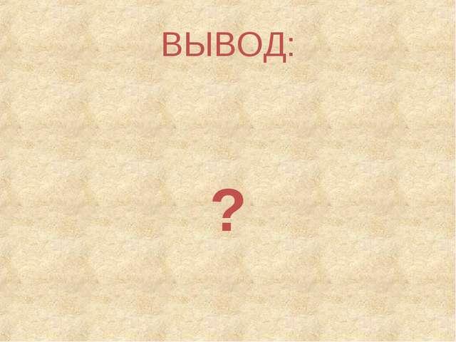 ВЫВОД: ?