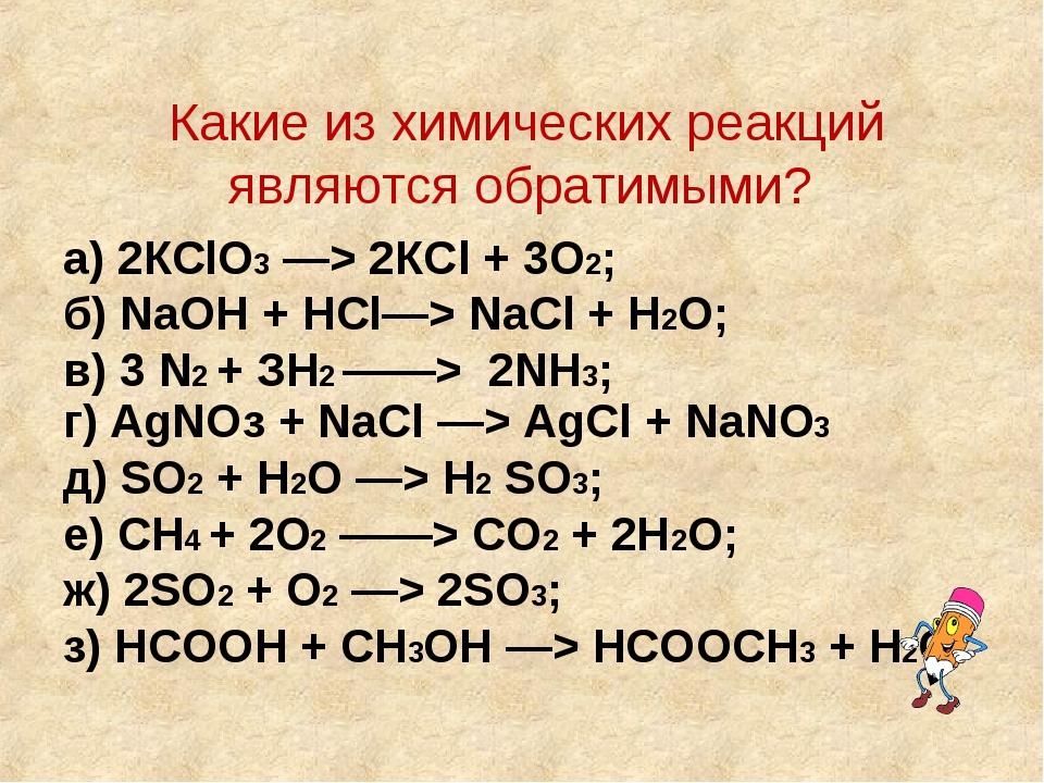Какие из химических реакций являются обратимыми? а) 2КСlО3 —> 2КСl + 3О2; б)...