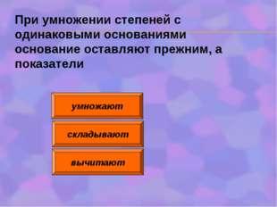 умножают складывают вычитают При умножении степеней с одинаковыми основаниями