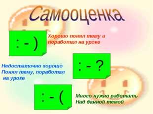 : - ) Хорошо понял тему и поработал на уроке : - ? Недостаточно хорошо Понял
