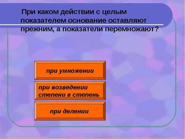 при умножении при возведении степени в степень при делении При каком действии...