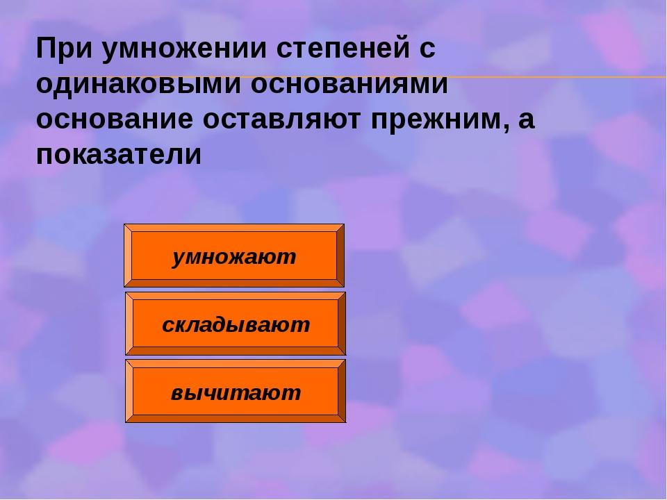 умножают складывают вычитают При умножении степеней с одинаковыми основаниями...