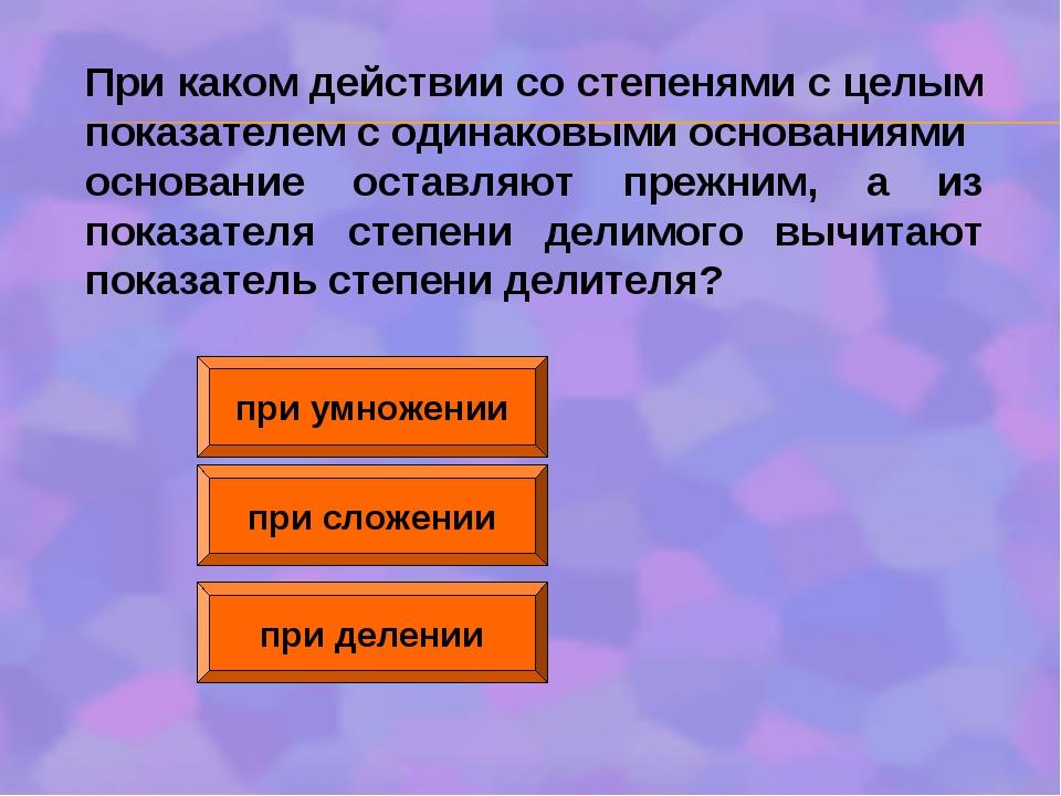 при умножении при сложении при делении При каком действии со степенями с целы...