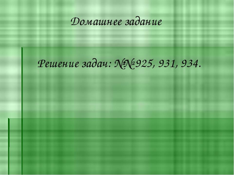 Домашнее задание Решение задач: №№ 925, 931, 934.