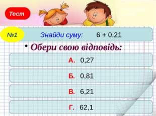 Тест Знайди суму: 6 + 0,21 №1 А. 0,27 Б. 0,81 В. 6,21 Г. 62,1 Обери свою відп