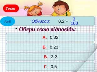 Тест Обчисли: 6,73 + 0,27 А. 6,9 Б. 61,1 В. 7,9 Г. 7 Обери свою відповідь: №4