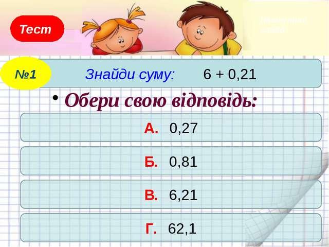 Тест Знайди суму: 6 + 0,21 №1 А. 0,27 Б. 0,81 В. 6,21 Г. 62,1 Обери свою відп...
