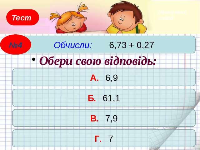 Тест Знайди суму: 0,02 + 0,48 А. 0,05 Б. 0,5 В. 0,68 Г. 0,482 Обери свою відп...