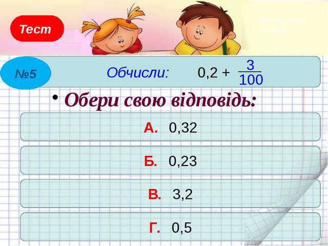 Тест Обчисли: 6,73 + 0,27 А. 6,9 Б. 61,1 В. 7,9 Г. 7 Обери свою відповідь: №4...