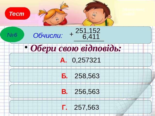 Тест Обчисли: 7,34 + 17,97 – 4,34 А. 30,97 Б. 20,97 В. 21,29 Г. 21,65 Обери с...