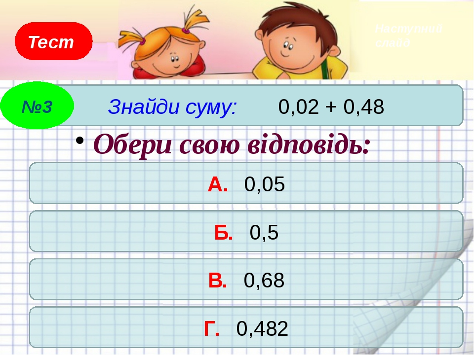 Тест А. 0,32 Б. 0,23 В. 3,2 Г. 0,5 Обери свою відповідь: №5 Наступний слайд О...