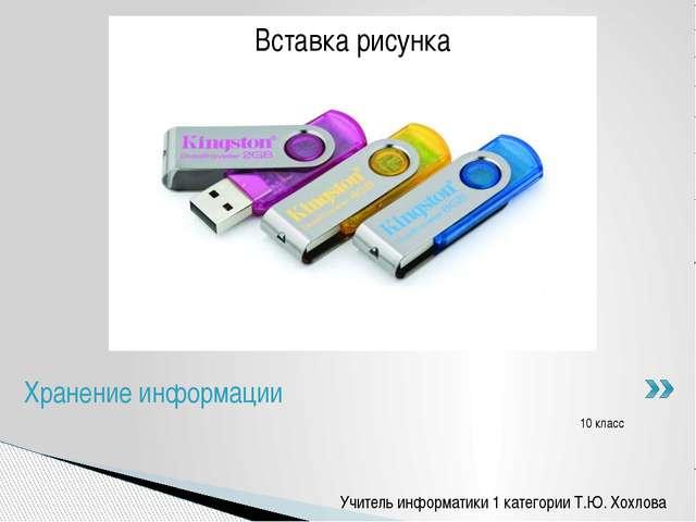10 класс Хранение информации Учитель информатики 1 категории Т.Ю. Хохлова