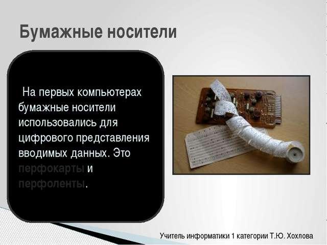 Учитель информатики 1 категории Т.Ю. Хохлова Бумажные носители На первых комп...