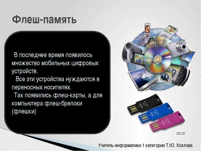 Учитель информатики 1 категории Т.Ю. Хохлова Флеш-память В последнее время по...