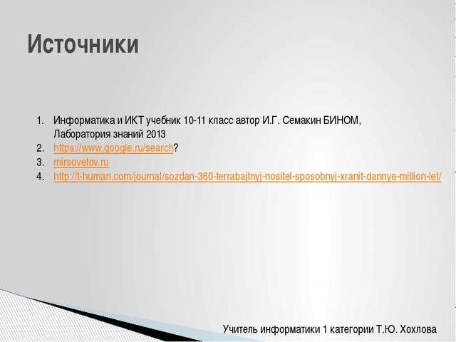 Учитель информатики 1 категории Т.Ю. Хохлова Источники Информатика и ИКТ учеб...
