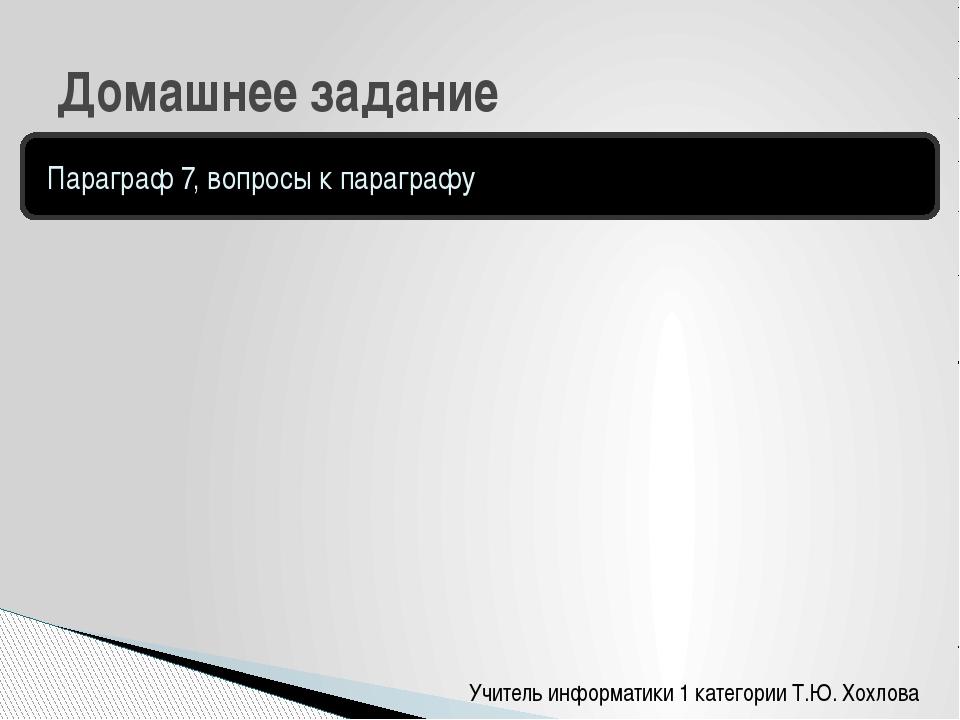Учитель информатики 1 категории Т.Ю. Хохлова Домашнее задание Параграф 7, воп...