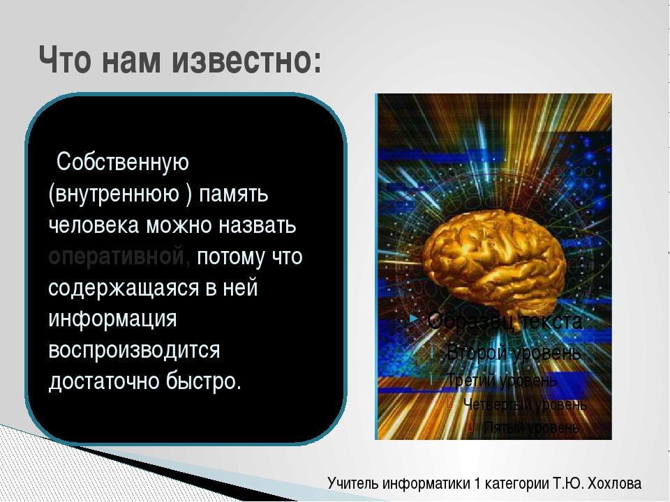 Что нам известно: Собственную (внутреннюю ) память человека можно назвать опе...