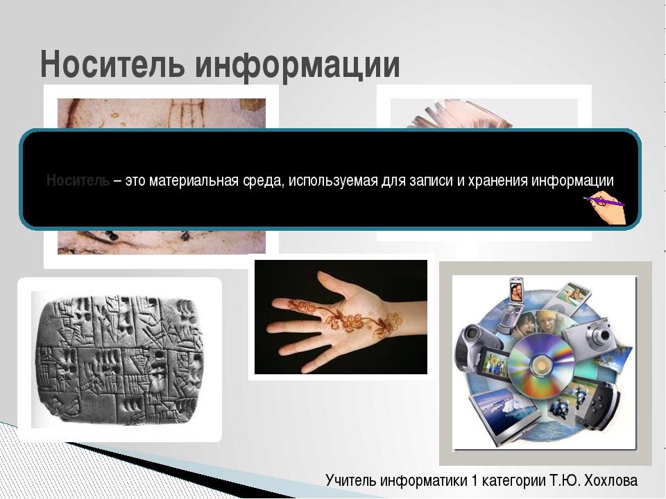 Учитель информатики 1 категории Т.Ю. Хохлова Носитель информации Носитель – э...