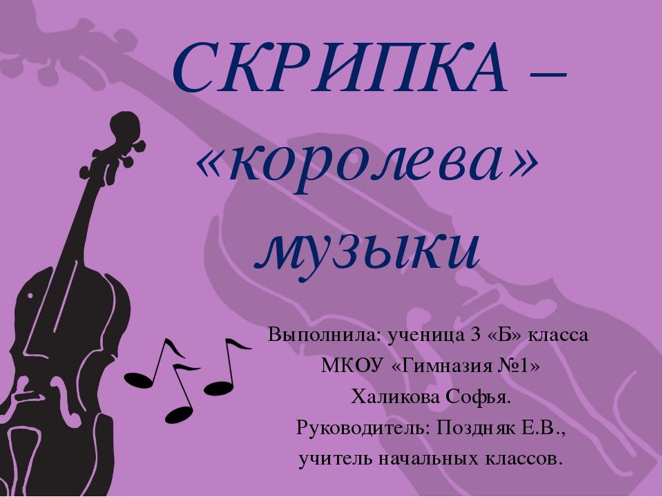 СКРИПКА – «королева» музыки Выполнила: ученица 3 «Б» класса МКОУ «Гимназия №1...