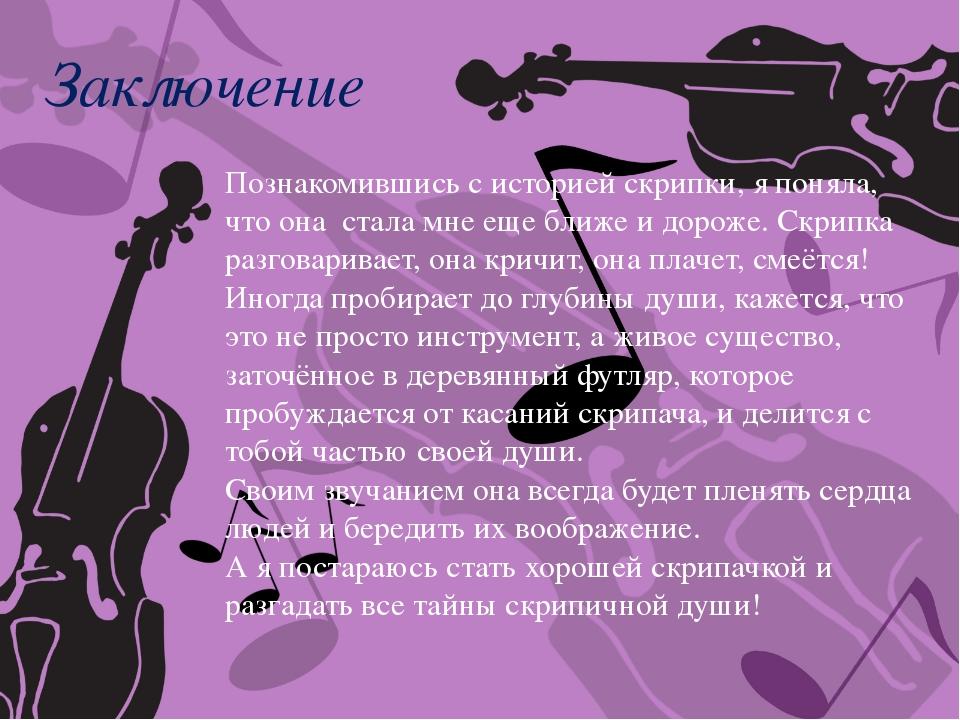 Заключение Познакомившись с историей скрипки, я поняла, что она стала мне еще...