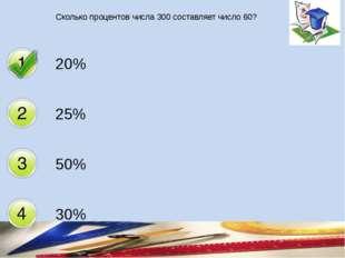 Сколько процентов числа 300 составляет число 60? 20% 25% 50% 30%